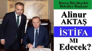 Bursa Büyükşehir Belediye Başkanı Alinur AKTAŞ istifa mı edecek?